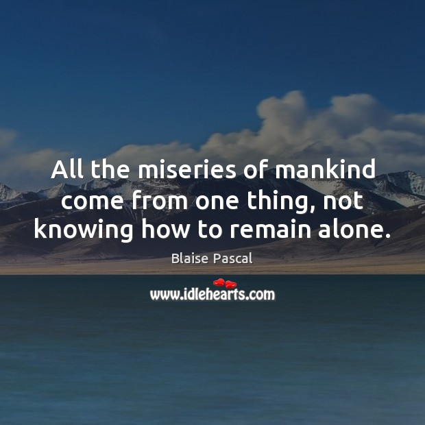 Image, All the miseries of mankind come from one thing, not knowing how to remain alone.