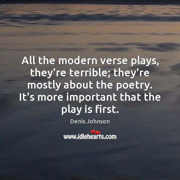 All the modern verse plays, they're terrible; they're mostly about the poetry. Denis Johnson Picture Quote
