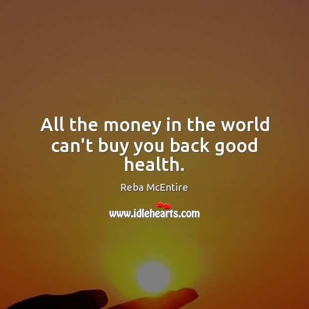 All the money in the world can't buy you back good health. Reba McEntire Picture Quote