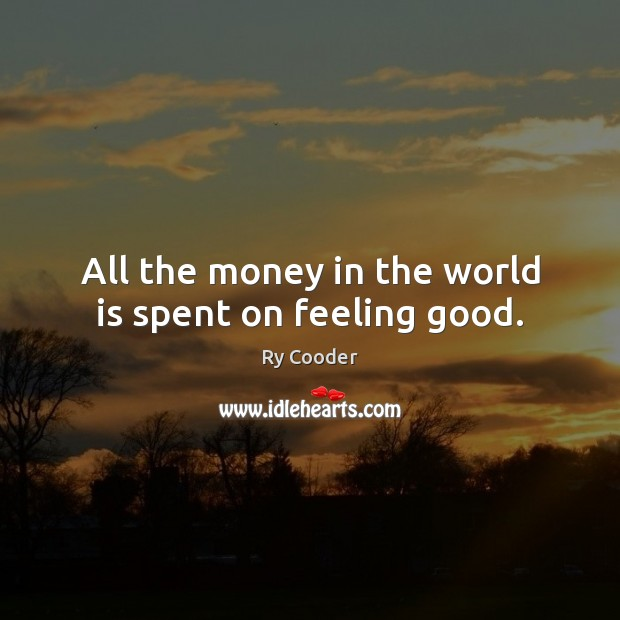 All the money in the world is spent on feeling good. Image