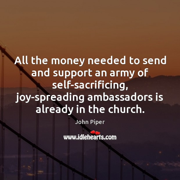 All the money needed to send and support an army of self-sacrificing, John Piper Picture Quote