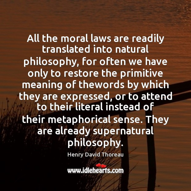 All the moral laws are readily translated into natural philosophy, for often Image