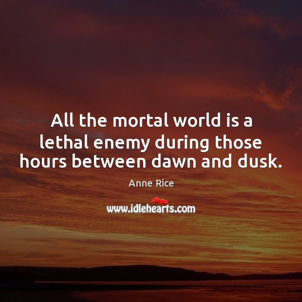 All the mortal world is a lethal enemy during those hours between dawn and dusk. Anne Rice Picture Quote