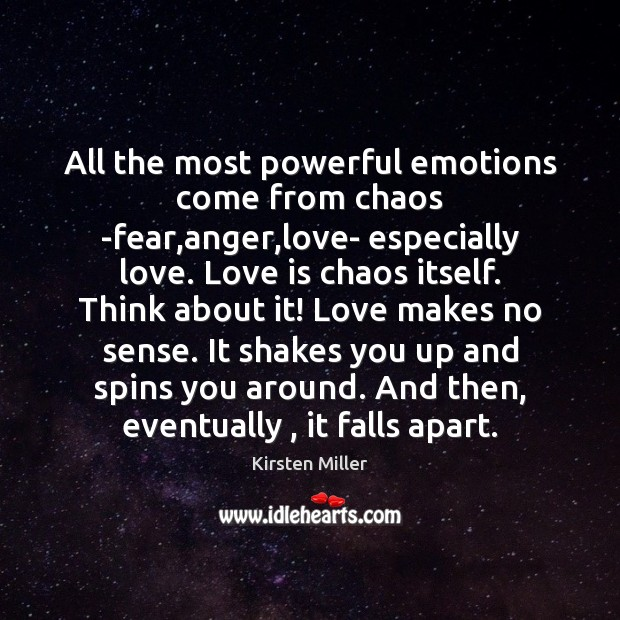 Image, All the most powerful emotions come from chaos -fear,anger,love- especially