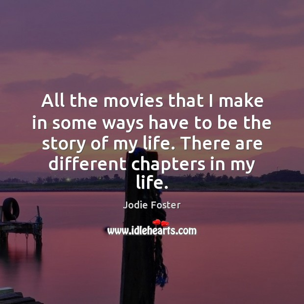 All the movies that I make in some ways have to be Jodie Foster Picture Quote