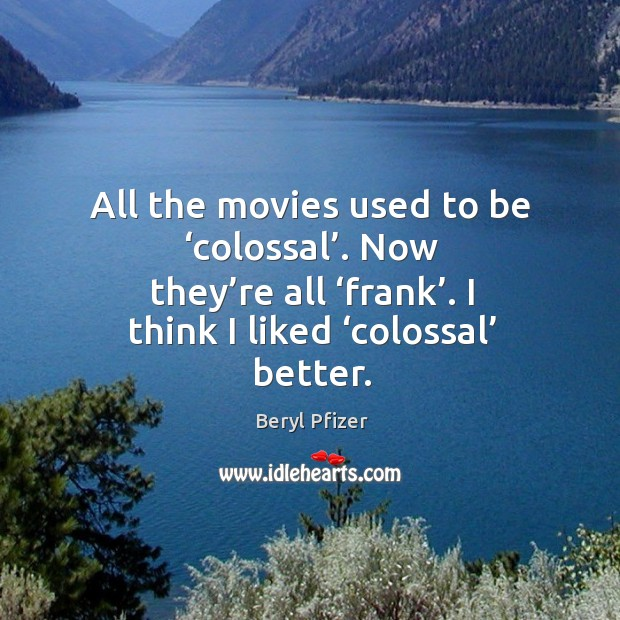 Image, All the movies used to be 'colossal'. Now they're all 'frank'. I think I liked 'colossal' better.