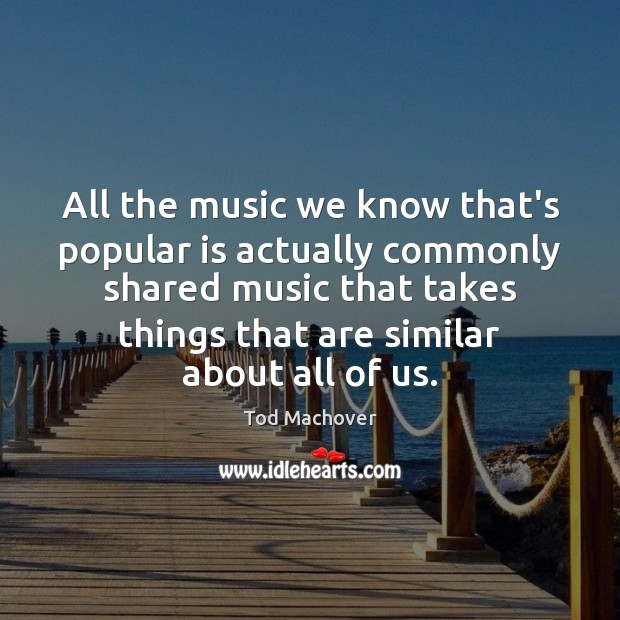 All the music we know that's popular is actually commonly shared music Tod Machover Picture Quote