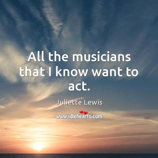Juliette Lewis Picture Quote image saying: All the musicians that I know want to act.