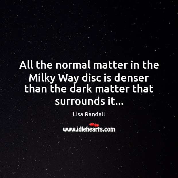 All the normal matter in the Milky Way disc is denser than Lisa Randall Picture Quote