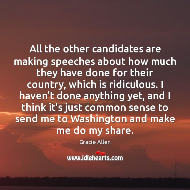 All the other candidates are making speeches about how much they have Gracie Allen Picture Quote