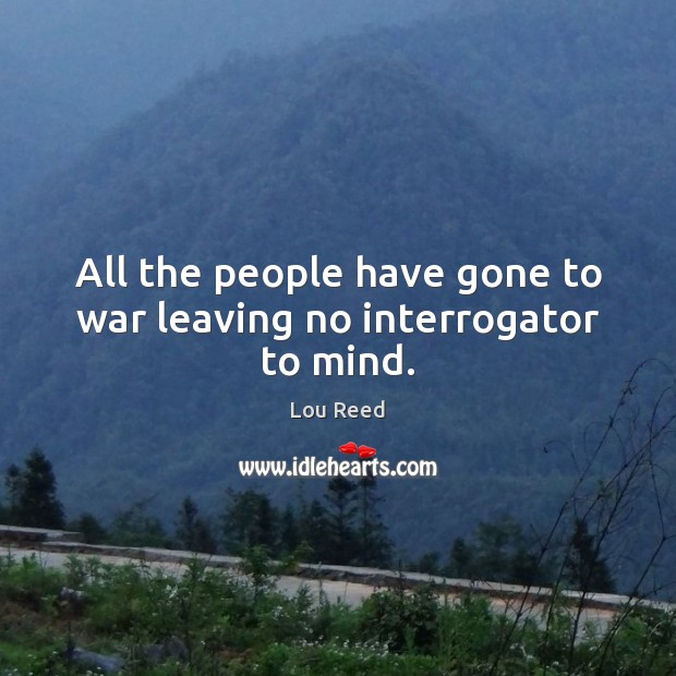 All the people have gone to war leaving no interrogator to mind. Image