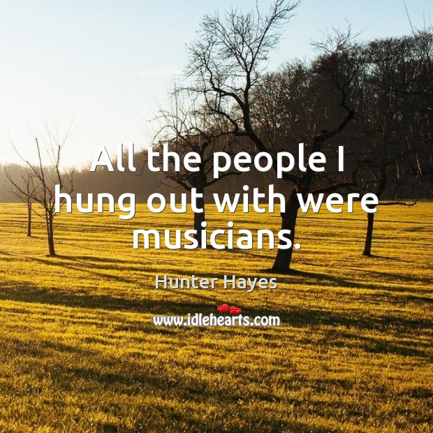 All the people I hung out with were musicians. Hunter Hayes Picture Quote