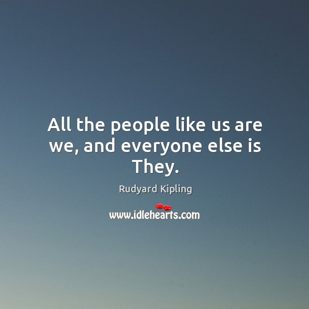 Image, All the people like us are we, and everyone else is they.