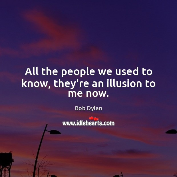 All the people we used to know, they're an illusion to me now. Bob Dylan Picture Quote