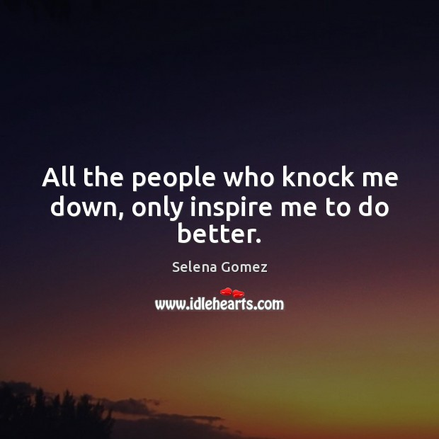 Image, All the people who knock me down, only inspire me to do better.