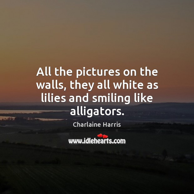 All the pictures on the walls, they all white as lilies and smiling like alligators. Image