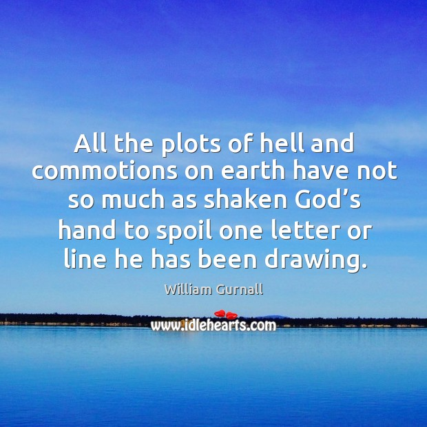 All the plots of hell and commotions on earth have not so much as shaken God's hand William Gurnall Picture Quote
