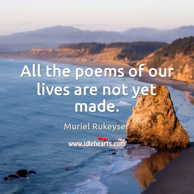 All the poems of our lives are not yet made. Muriel Rukeyser Picture Quote