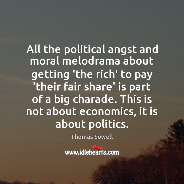 All the political angst and moral melodrama about getting 'the rich' to Thomas Sowell Picture Quote