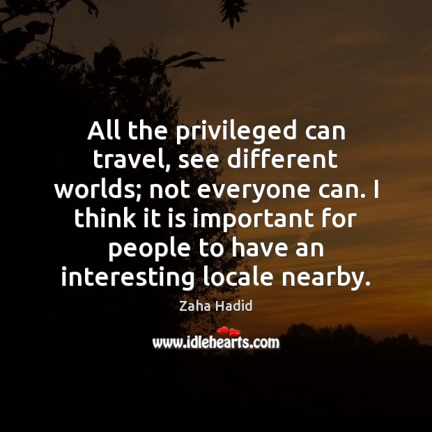 All the privileged can travel, see different worlds; not everyone can. I Zaha Hadid Picture Quote
