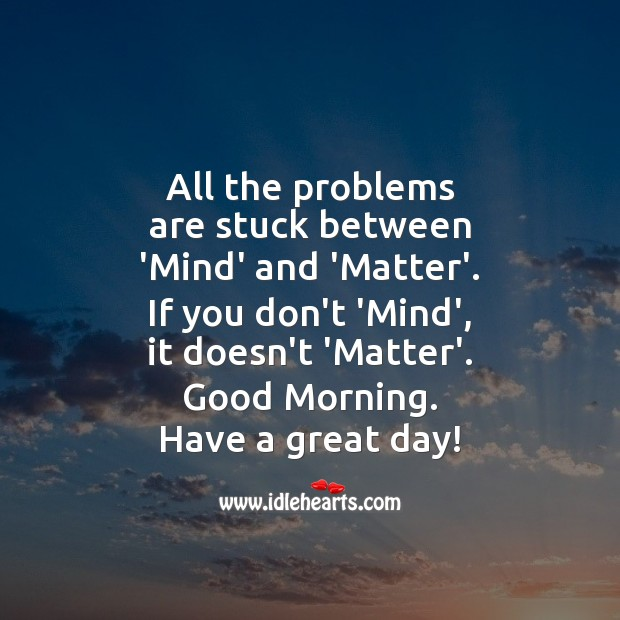 All the problems are stuck between Mind and Matter. Good Day Quotes Image