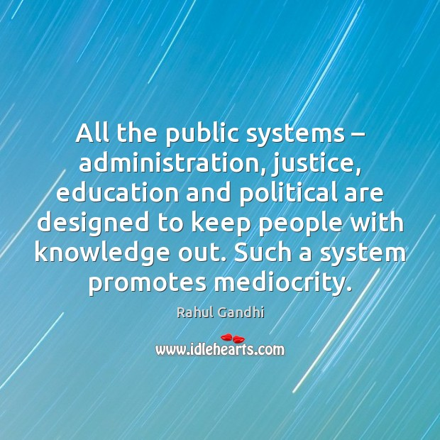 All the public systems – administration, justice, education and political are designed to Image