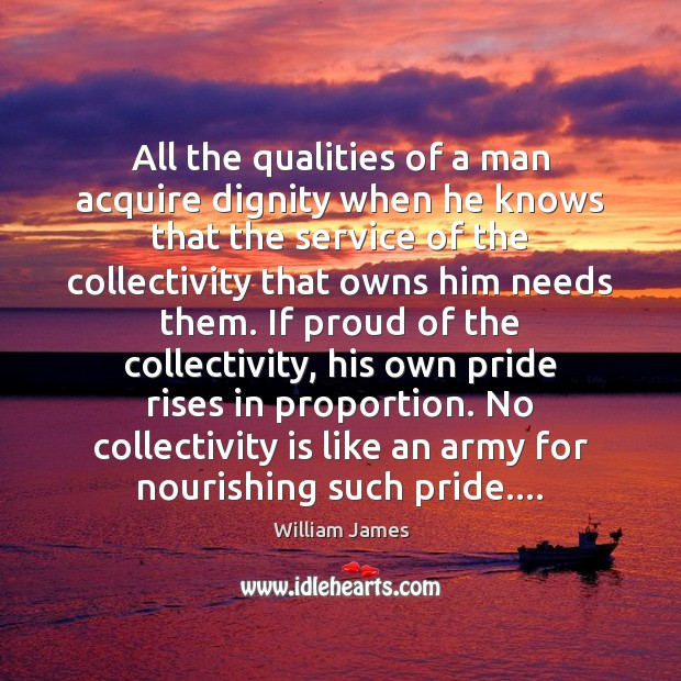All the qualities of a man acquire dignity when he knows that William James Picture Quote