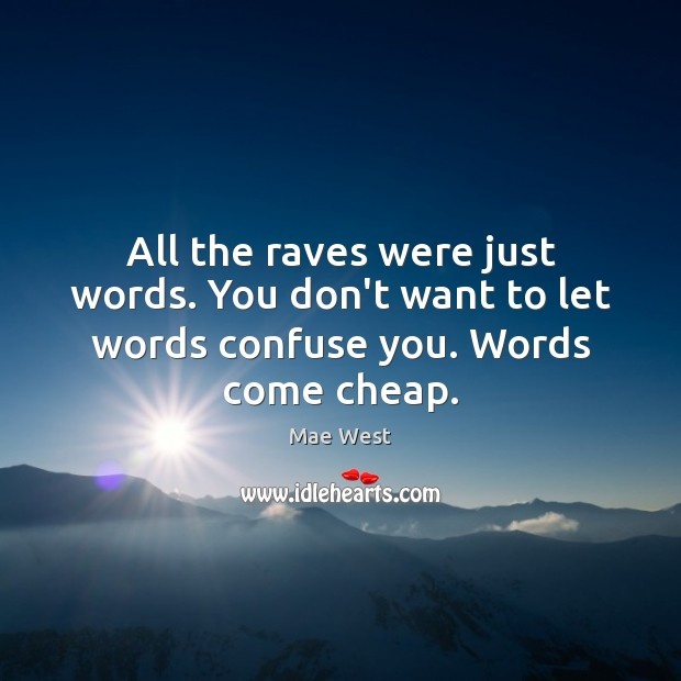 All the raves were just words. You don't want to let words confuse you. Words come cheap. Image