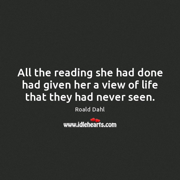 All the reading she had done had given her a view of life that they had never seen. Roald Dahl Picture Quote