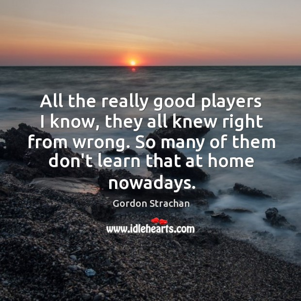 All the really good players I know, they all knew right from Gordon Strachan Picture Quote