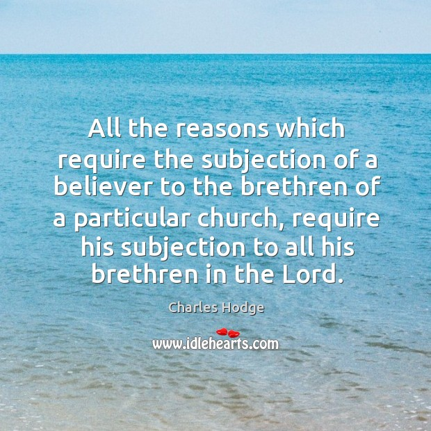 All the reasons which require the subjection of a believer to the brethren of a particular church Charles Hodge Picture Quote