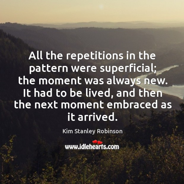 All the repetitions in the pattern were superficial; the moment was always Kim Stanley Robinson Picture Quote