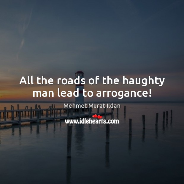 All the roads of the haughty man lead to arrogance! Image