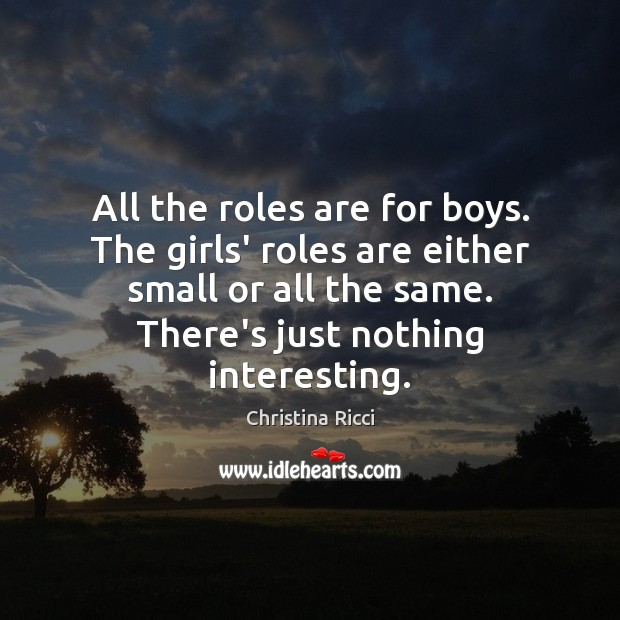 All the roles are for boys. The girls' roles are either small Christina Ricci Picture Quote