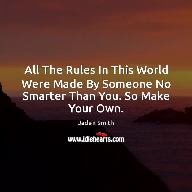 All The Rules In This World Were Made By Someone No Smarter Than You. So Make Your Own. Image