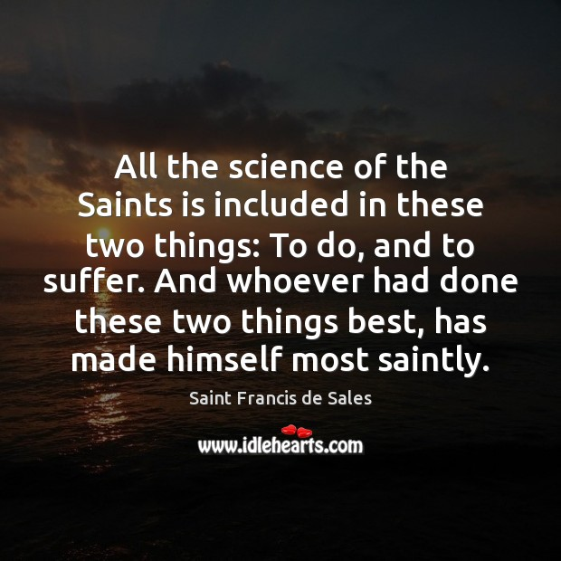All the science of the Saints is included in these two things: Saint Francis de Sales Picture Quote