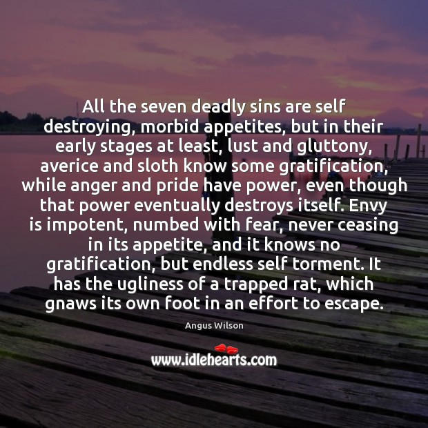 All the seven deadly sins are self destroying, morbid appetites, but in Envy Quotes Image