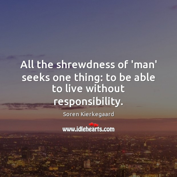 All the shrewdness of 'man' seeks one thing: to be able to live without responsibility. Soren Kierkegaard Picture Quote
