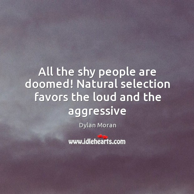 Image, All the shy people are doomed! Natural selection favors the loud and the aggressive