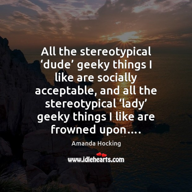 All the stereotypical 'dude' geeky things I like are socially acceptable, and Amanda Hocking Picture Quote