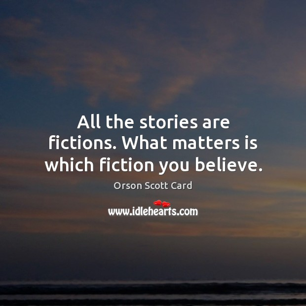 All the stories are fictions. What matters is which fiction you believe. Image