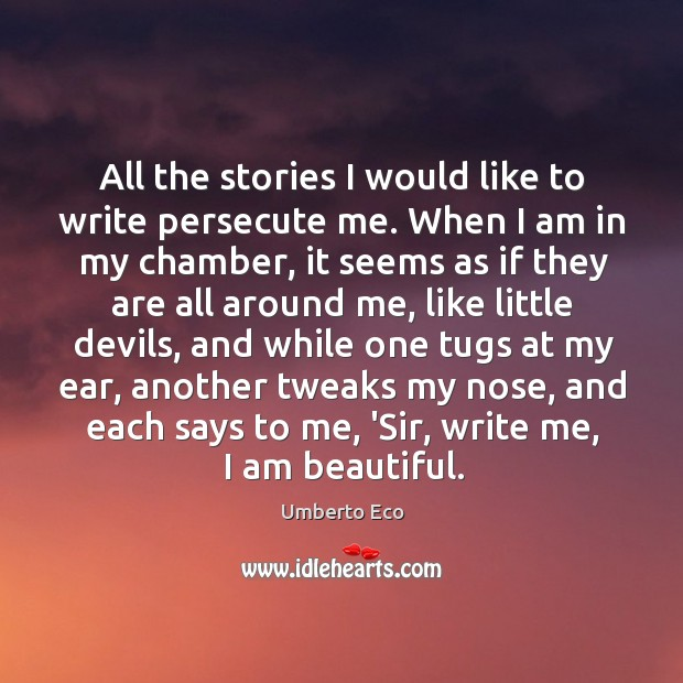 All the stories I would like to write persecute me. When I Image
