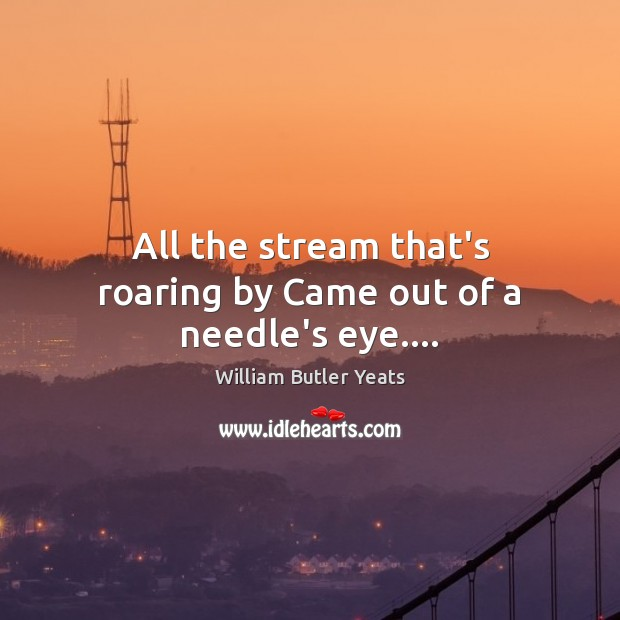 All the stream that's roaring by Came out of a needle's eye…. William Butler Yeats Picture Quote