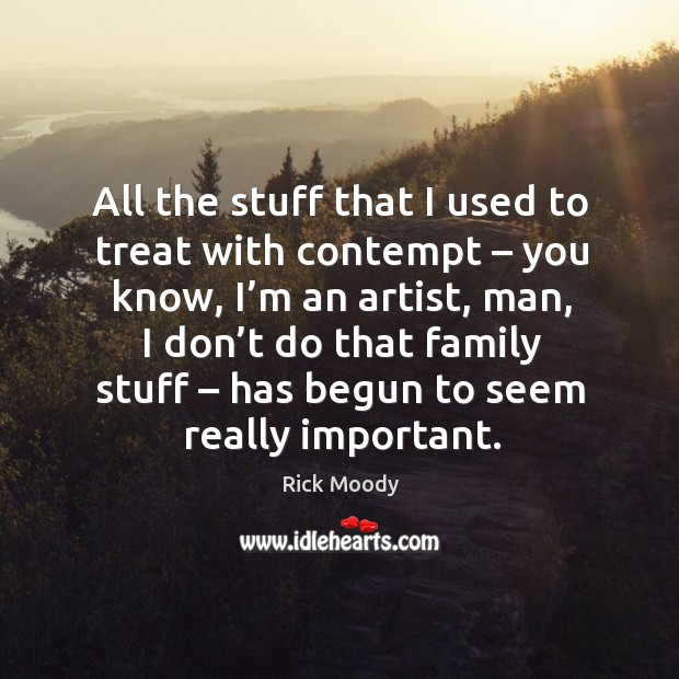 All the stuff that I used to treat with contempt – you know, I'm an artist, man, I don't do Rick Moody Picture Quote
