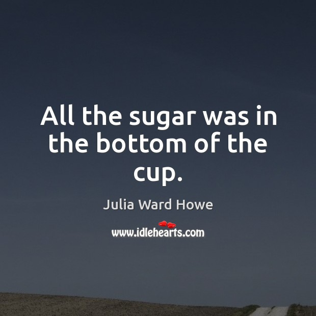 All the sugar was in the bottom of the cup. Image