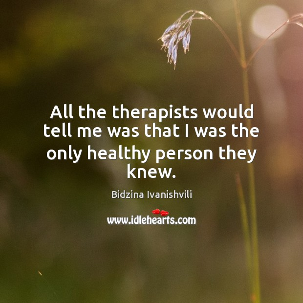 Image, All the therapists would tell me was that I was the only healthy person they knew.