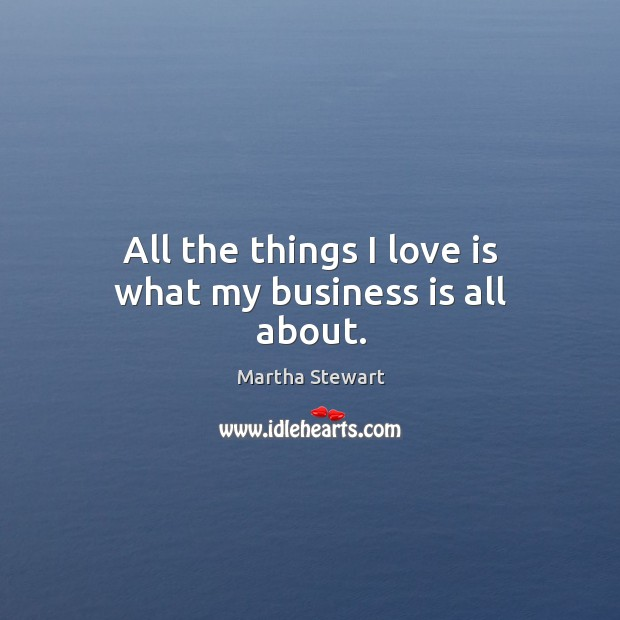 All the things I love is what my business is all about. Martha Stewart Picture Quote