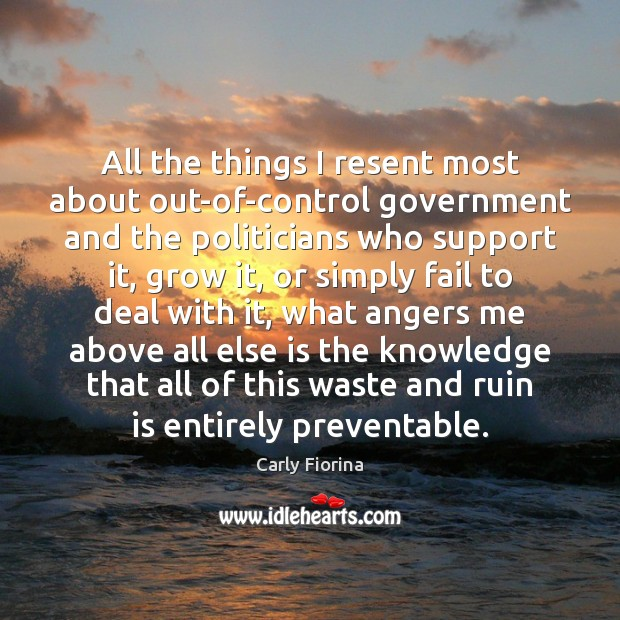 All the things I resent most about out-of-control government and the politicians Carly Fiorina Picture Quote
