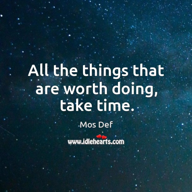 All the things that are worth doing, take time. Image