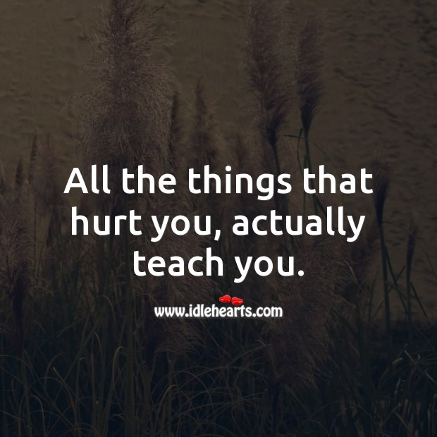 All the things that hurt you, actually teach you. Hurt Quotes Image